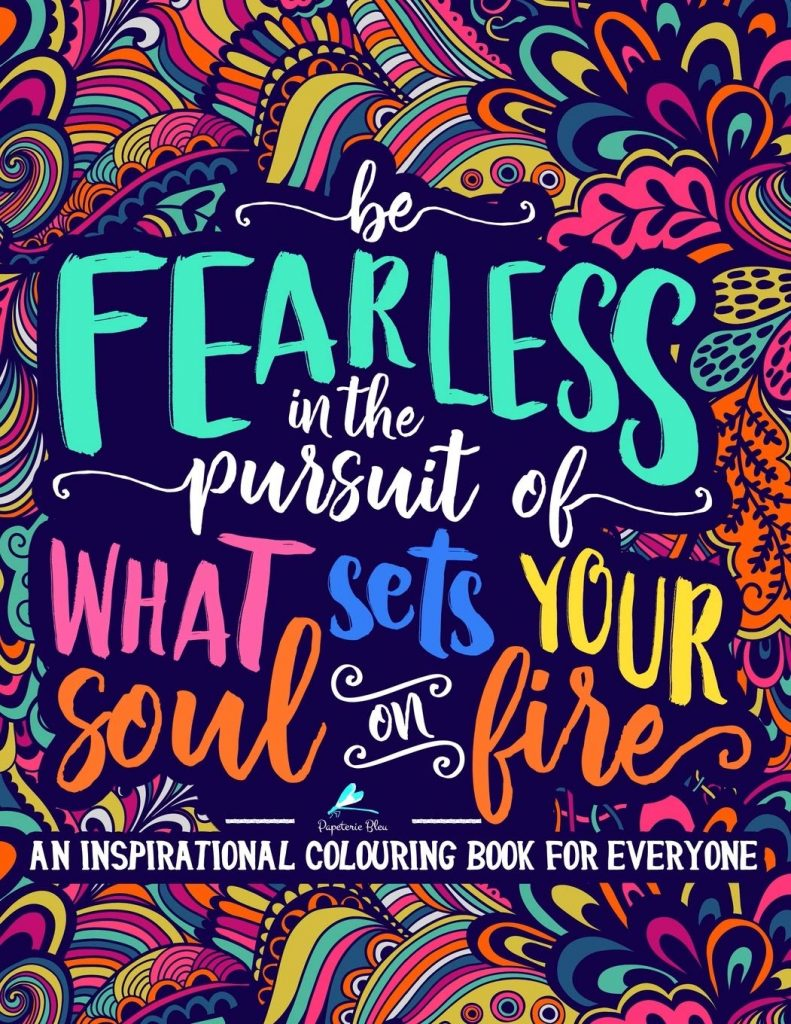 An Inspirational Colouring Book For Everyone Be Fearless In The Pursuit Of What Sets Your Soul On Fire